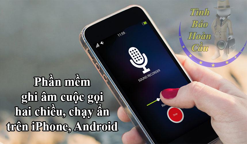 Phần mềm ghi âm cuộc gọi chạy ẩn 2 chiều trên iPhone, Android